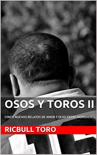 OSOS Y TOROS II: CINCO NUEVOS RELATOS DE AMOR Y SEXO ENTRE HOMBRES (OSOS Y TOROS. RELATOS CORTOS nº