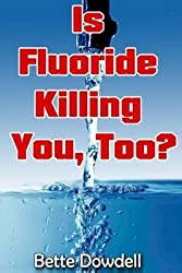 [(Is Fluoride Killing You, Too?)] [By (author) Bette Dowdell] published on (May, 2013)