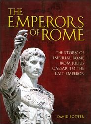 The Emperors of Rome the Story of Imperial Rome From Julius Caesar to the Last Emperor