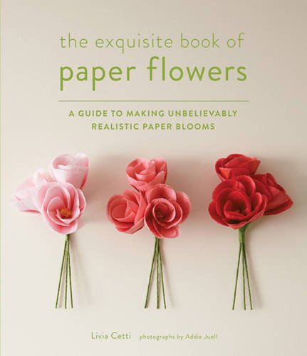 Bloom Flowers Fresh (The Exquisite Book of Paper Flowers: A Guide to Making Unbelievably Realistic Paper Blooms)