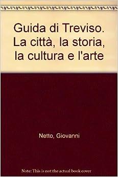Book Guida di Treviso. La città, la storia, la cultura e l'arte