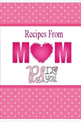 Recipes From Mom, P.S. I Love You: A Blank Recipe Book To Write Your Mom's Recipes In (Blank Cookbook)