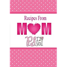 Recipes From Mom, P.S. I Love You: A Blank Recipe Book To Write Your Mom's Recipes In