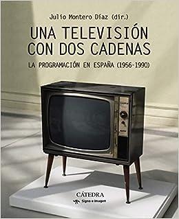 Una televisión con dos cadenas: La programación en España 1956-1990 Signo E Imagen: Amazon.es: Montero Díaz, Julio: Libros