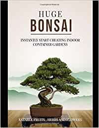 Huge Bonsai: Instantly Start Creating Indoor Container Gardens With Eatable Fruits , Herbs And Flowers