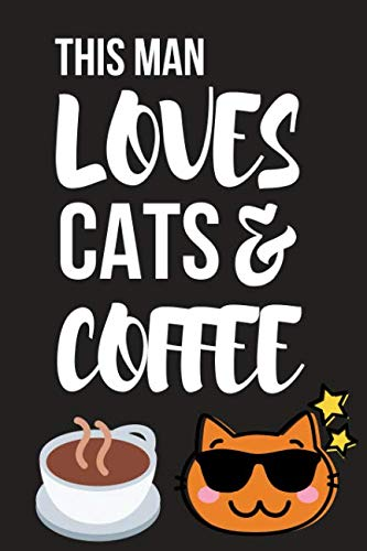 """This Man Loves Cats & Coffee: Funny Birthday Cat & Coffee Gifts ~ Small Lined Notebook / Journal to Write in 6"""" X 9"""""""