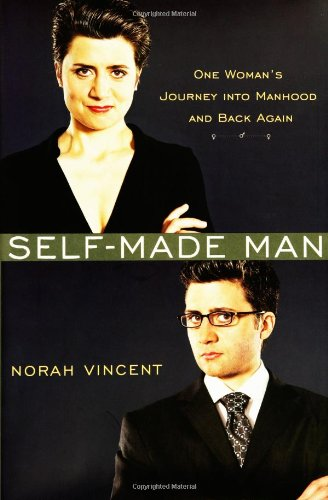Self-Made Man: One Woman's Journey into Manhood and Back Again, by Norah Vincent