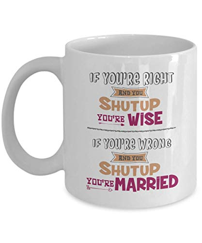 If You're Right & You Shut Up, You're Wise. If You're Wrong & You Shut Up, You're Married! Funny Marriage Quotes Coffee & Tea Gift Mug, Anniversary & Wedding Day Gifts For Him Or Her & Couple (11oz)