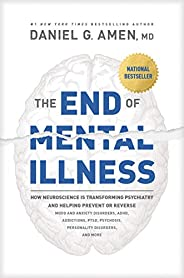 The End of Mental Illness: How Neuroscience Is Transforming Psychiatry and Helping Prevent or Reverse Mood and Anxiety Disor