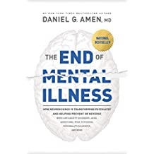 The End of Mental Illness: How Neuroscience Is Transforming Psychiatry and Helping Prevent or Reverse Mood and Anxiety Disorders, ADHD, Addictions, PTSD, Psychosis, Personality Disorders, and More