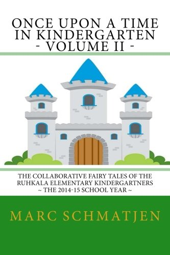 Read Online Once Upon a Time in Kindergarten - Volume II: The Collaborative Fairy Tales of the Ruhkala Elementary Kindergartners - The 2014-15 School Year (Volume 2) ebook