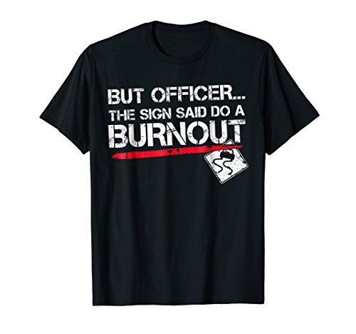 - But Officer the Sign Said Do A Burnout Funny Car T-Shirt