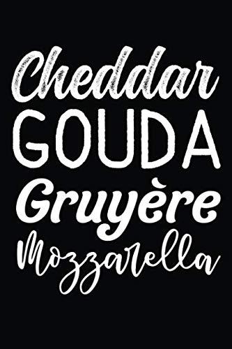 (Cheddar GOUDA Gruyère Mozzarella: Love types Cheese Cheddar Gouda Mozzarella Foodie 120 Pages 6 x 9 inches Journal)