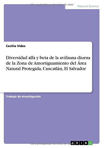Diversidad Alfa y Beta de la Avifauna Diurna de la Zona de Amortiguamiento del Area Natural Protegida, Cuscatlan, El Salvador (Spanish Edition) ebook
