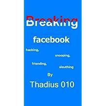 Breaking Facebook:Hacking,Snooping,Friending,Sleuthing