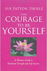 The Courage to Be Yourself: A Woman's Guide to Emotional Strength and Self-Esteem