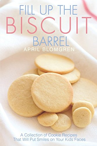 Fill Up the Biscuit Barrel: A Collection of Cookie Recipes That Will Put Smiles on Your Kids Faces by April Blomgren