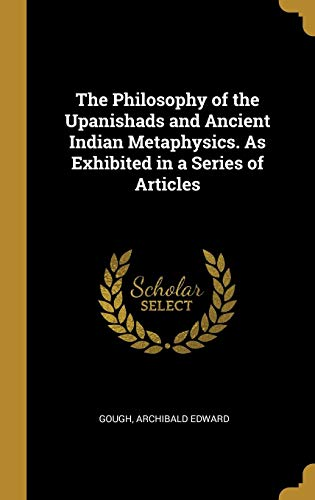 The Philosophy of the Upanishads and Ancient Indian Metaphysics. As Exhibited in a Series of Articles