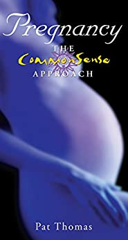 Pregnancy – The CommonSense Approach: Sensible Advice for Enjoying Your Pregnancy by [Thomas, Pat]