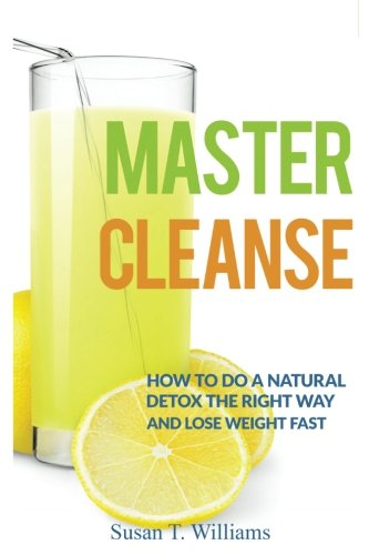 Master Cleanse: How To Do A Natural Detox The Right Way And Lose Weight Fast pdf
