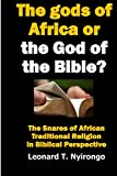 The gods of Africa or The God of the Bible?: the snares of African traditional religion in Biblical perspective (Authentic Christianity)