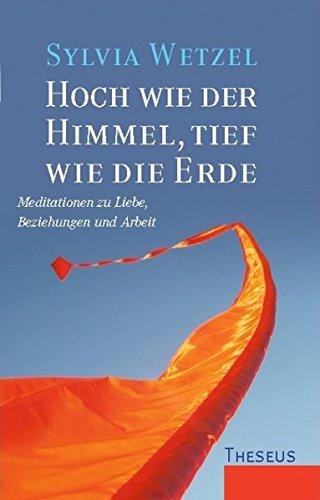 Hoch wie der Himmel, tief wie die Erde: Meditationen zu Liebe, Beziehungen und Arbeit. In Zusammenarbeit mit Karin Burschik