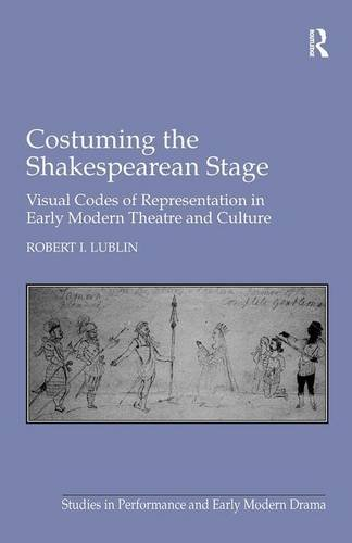Costuming the Shakespearean Stage: Visual Codes of Representation in Early Modern Theatre and Culture (Studies in Performance and Early Modern