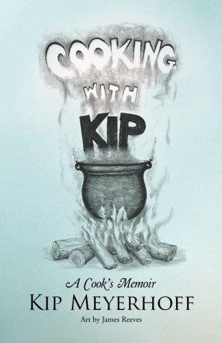 Cooking with Kip: A Cook'S Memoir by Kip Meyerhoff