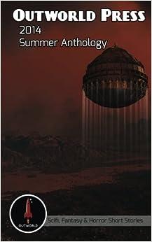 Outworld Press: 2014 Summer Anthology (Outworld Press Summer Anthology) (Volume 1) by Michael Moreau (2014-07-05)