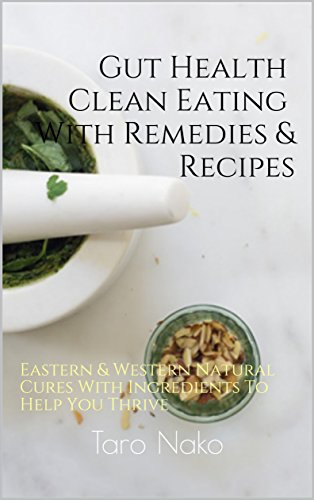Gut Health Diet: Clean Eating With Remedies, Recipes, For A Healthy Digestive System: Eastern & Western Natural Cures With Ingredients To Help You Thrive (End Your Greasy Chinese Takeout Days Book 2) by Taro Nako
