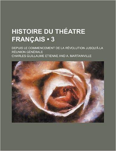 Téléchargement Histoire Du Theatre Francais (3); Depuis Le Commencement de La Revolution Jusqu'a La Reunion Generale pdf