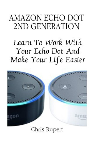 Price comparison product image Amazon Echo Dot 2nd Generation: Learn To Work With Your Echo Dot And Make Your Life Easier: [Booklet] (Amazon Dot For Beginners, Amazon Dot User Guide, Amazon Dot Echo)