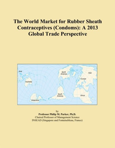 The World Market for Rubber Sheath Contraceptives (Condoms): A 2013 Global Trade Perspective