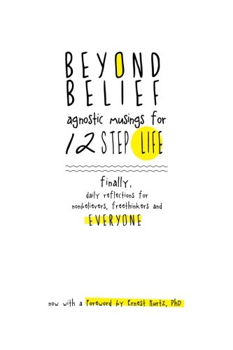 Beyond Belief: Agnostic Musings for 12 Step Life: finally, a daily reflection book for nonbelievers, freethinkers and ev