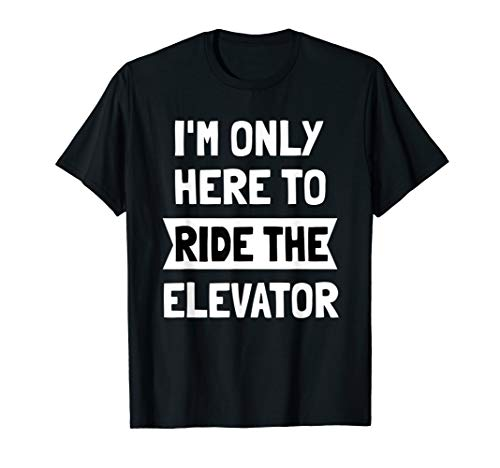 I'm Only here To Ride The Elevator T-Shirt Cool Funny -
