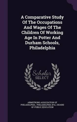 Read Online A Comparative Study of the Occupations and Wages of the Children of Working Age in Potter and Durham Schools, Philadelphia PDF