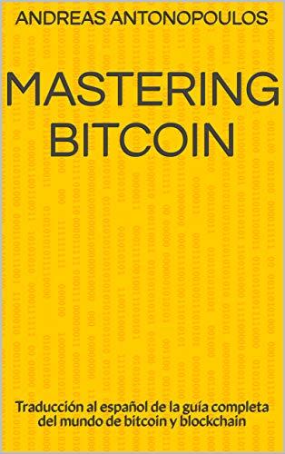 Mastering Bitcoin: Traducción al español de la guía completa del mundo de bitcoin y blockchain por Andreas Antonopoulos