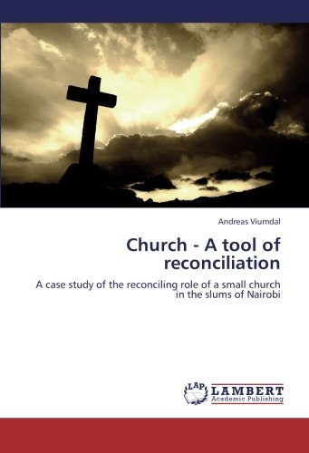 Church - A tool of reconciliation: A case study of the reconciling role of a small church in the slums of Nairobi pdf epub