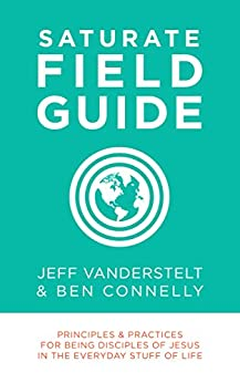 Saturate Field Guide: Principles & Practices For Being Disciples of Jesus in the Everyday Stuff of Life by [Vanderstelt, Jeff, Ben Connelly]