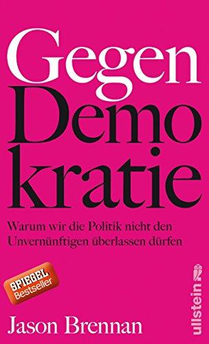 Gegen Demokratie: Warum wir die Politik nicht den Unvernünftigen überlassen dürfen (German Edition)
