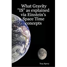 "What Gravity ""IS"" as explained via Einstein's Space Time concepts (WHY Book 7)"
