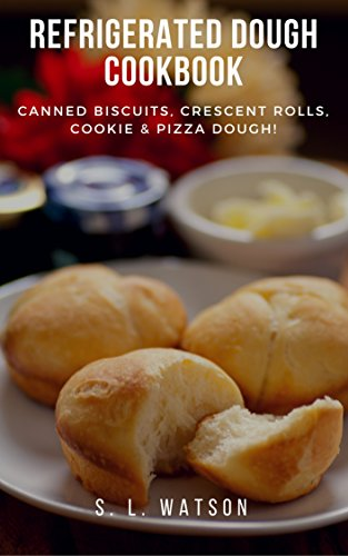 Refrigerated Dough Cookbook: Canned Biscuits, Crescent Rolls, Cookie & Pizza Dough! (Southern Cooking Recipes Book 67) by S. L.  Watson