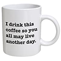Funny Mug - I drink this coffee so you all may live another day - 11 OZ Coffee Mugs...