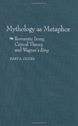 Download Mythology as Metaphor: Romantic Irony, Critical Theory, and Wagner's ^URing^R (Contributions to the Study of Music and Dance) Pdf