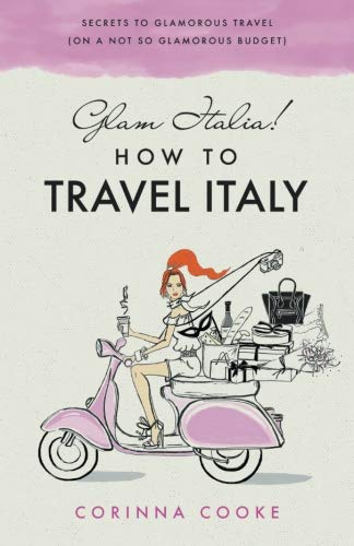 Glam Italia! How To Travel Italy: Secrets To Glamorous Travel (On A Not So Glamorous Budget) (Best Time To Travel To Sicily)