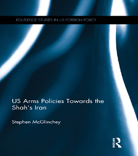 US Arms Policies Towards the Shah's Iran (Routledge Studies in US Foreign Policy) Pdf