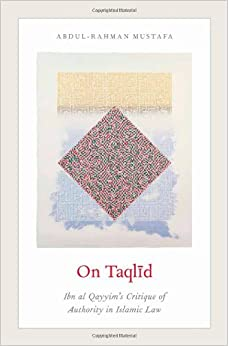 On Taqlid: Ibn al Qayyim's Critique of Authority in Islamic Law