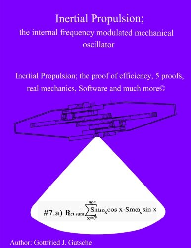 Inertial Propulsion; the internal frequency modulated mechanical oscillator: Inertial Propulsion; the proof of efficiency, 2 kinematic proofs, 5 ... free design Software and much more (Volume 9)