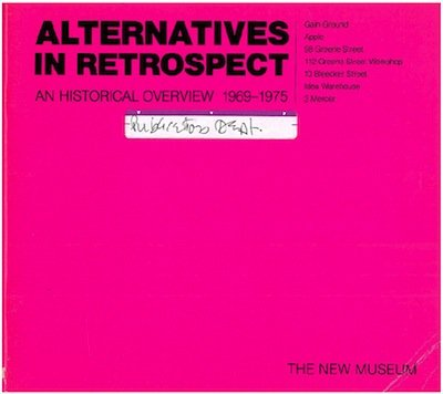 Alternatives in Retrospect An Historical Overview 1969-1975: Gain Ground, Apple, 98 Greene Street, 112 Greene Street Workshop, 10 Bleecker Street, Idea Warehouse, 3 Mercer
