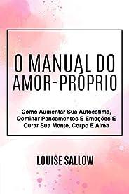 O Manual Do Amor-Próprio: Como Aumentar Sua Autoestima, Dominar Pensamentos E Emoções E Curar Sua Mente, Corpo